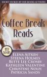 Coffee Break Reads (Short Stories by HER Book Authors) - Steena Holmes, Patricia Sands, Christine Nolfi, Kathleen Valentine, Bette Lee Crosby, Elena Aitken