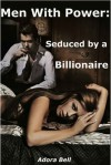 Men With Power: Seduced by a Billionaire - Adora Bell
