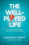 The Well-Played Life: Why Pleasing God Doesn't Have to Be Such Hard Work - Leonard Sweet