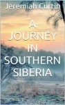 A Journey in Southern Siberia - Jeremiah Curtin