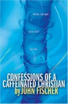 Confessions of a Caffeinated Christian: Wide-Awake and Not Alone - John Fischer