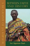 Between Faith and History: A Biography of J.A. Kufuor - Ivor Agyeman-Duah