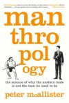 Manthropology: The Science of Why the Modern Male Is Not the Man He Used to Be - Peter Mcallister