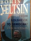 Boris Yeltsin: From Bolshevik to Democrat - John Morrison