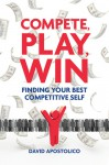 Compete, Play, Win: Finding Your Best Competitive Self - David Apostolico