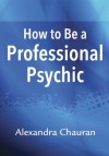 How to Be a Professional Psychic - Alexandra Chauran