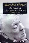 Jorge Luis Borges: o homem no espelho do livro - James Woodall, Fábio Fernandes