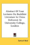 Abstract of Four Lectures on Buddhist Literature in China Delivered at University College, London - Samuel Beal
