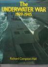 The Underwater War, 1939-1945 - Richard Compton-Hall