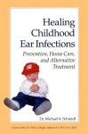 Healing Childhood Ear Infections: Prevention, Home Care, and Alternative Treatment - Michael A. Schmidt