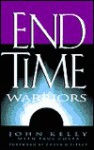 End Time Warriors: A Prophetic Vision for the Church in the Last Days - John Kelly, Paul Costa