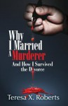 Why I Married A Murderer: And How I Survived the Divorce - Teresa X. Roberts, Charles L Stephenson