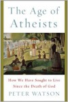 The Age of Atheists: How We Have Sought to Live Since the Death of God - Peter Watson