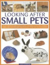 Looking After Small Pets: An Authoritative Family Guide to Caring for Rabbits, Guinea Pigs, Hamsters, Gerbils, Jirds, Rats, Mice and Chincillas - David Alderton
