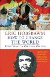 How to Change the World: Reflections on Marx and Marxism - Eric J. Hobsbawm