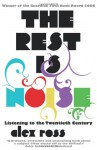 The Rest Is Noise: Listening To The Twentieth Century - Alex Ross