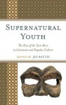 Supernatural Youth: The Rise of the Teen Hero in Literature and Popular Culture - Jes Battis, Alissa Burger, Alison Ching, Cary Elza