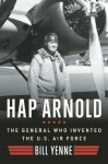 Hap Arnold: The General Who Invented the US Air Force - Bill Yenne