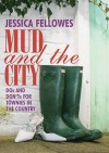 Mud and the City: Dos and Don'ts for Townies in the Country - Jessica Fellowes