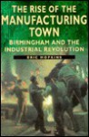 The Rise of the Manufacturing Town: Birmingham and the Industrial Revolution (Sutton History Paperbacks) - Eric Hopkins, Asa Briggs