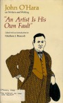 An Artist is His Own Fault: John O'Hara on Writers and Writing - John O'Hara, Matthew J. Bruccoli