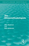 The Ethnomethodologists (Routledge Revivals) - Wes W. Sharrock, Bob Anderson