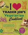The I Love Trader Joe's Vegetarian Cookbook: 150 Delicious and Healthy Recipes Using Foods from the World's Greatest Grocery Store - Kris Holechek Peters