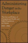 Administering Danger in the Workplace: The Law and Politics of Occupational Health and Safety Regulation in Ontario, 1850-1914 - Eric Tucker