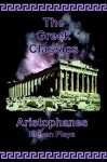 The Greek Classics: Aristophanes-Eleven Plays - Aristophanes, James H. Ford, Athenian Society