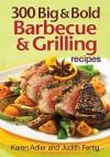 300 Big & Bold Barbecue & Grilling Recipes - Karen Adler, Judith Fertig