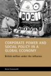 Corporate Power and Social Policy in a Global Economy: British Welfare under the Influence - Kevin Farnsworth, Joanna Bornat, Prue Chamberlayne