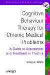 Cognitive Behaviour Therapy for Chronic Medical Problems: A Guide to Assessment and Treatment in Practice - Craig A. White, Christopher White