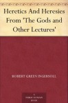 Heretics and Heresies: From 'The Gods and Other Lectures' - Robert G. Ingersoll
