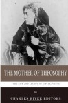 The Mother of Theosophy: The Life and Legacy of H.P. Blavatsky - Charles River Editors