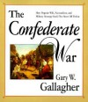 The Confederate War: How Popular Will, Nationalism, and Military Strategy Could Not Stave Off Defeat - Gary W. Gallagher