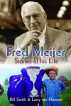 Fred Meijer: Stories of His Life - Bill Smith, Larry Ten Harmsel