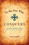 To the One Who Conquers: 50 Daily Meditations on the Seven Letters of Revelation 2-3 - Sam Storms