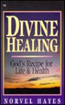 Divine Healing: God's Recipe for Life and Health - Norvel Hayes
