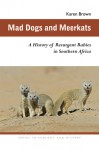 Mad Dogs and Meerkats: A History of Resurgent Rabies in Southern Africa - Karen Brown