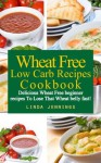 Wheat Belly Cookbook: Delicious Wheat Free Low Carb Recipes To Lose That Wheat Belly Fast! - Linda M. Jennings