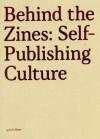 Behind the Zines: Self-Publishing Culture - Robert Klanten, A. Mollard, M. Hubner