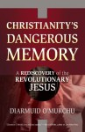 Christianity's Dangerous Memory: A Rediscovery of the Revolutionary Jesus - Diarmuid O'Murchu