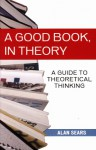 A Good Book, in Theory: A Guide to Theoretical Thinking - Alan Sears