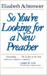 So You're Looking for a New Preacher: A Guide for Pulpit Nominating Committees - Elizabeth Achtemeier