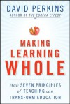 Making Learning Whole: How Seven Principles of Teaching Can Transform Education - David Perkins
