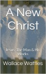 A New Christ: Jesus: The Man & His Works - Wallace Wattles, Henry Drummond