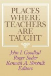 Places Where Teachers Are Taught - John I. Goodlad, Roger Soder, Kenneth A. Sirotnik