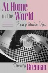 At Home in the World: Cosmopolitanism Now - Timothy Brennan