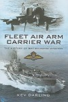 Fleet Air Arm Carrier War: The History of British Naval Aviation - Kev Darling