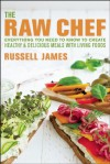 The Raw Chef: Everything You Need to Know to Create Healthy and Delicious Meals with Living Foods - Russell James